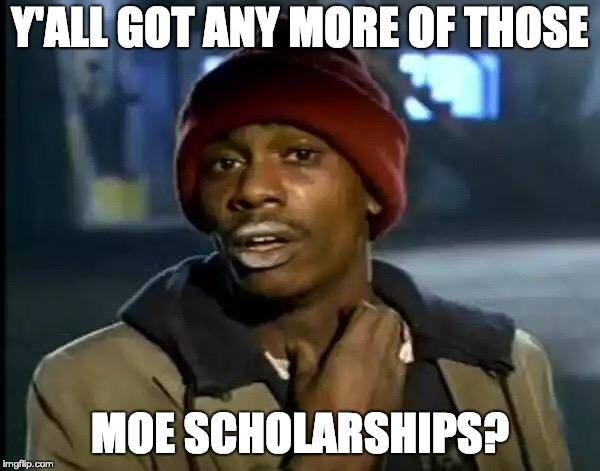 Y'all got any more of those MOE scholarships?