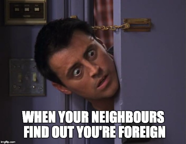 When your neighbours find out you're foreign