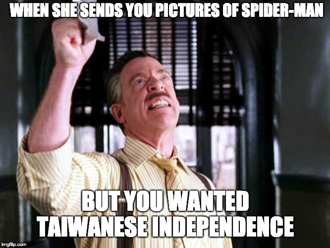 When she sends you pictures of Spider-Man, but you wanted Taiwanese independence