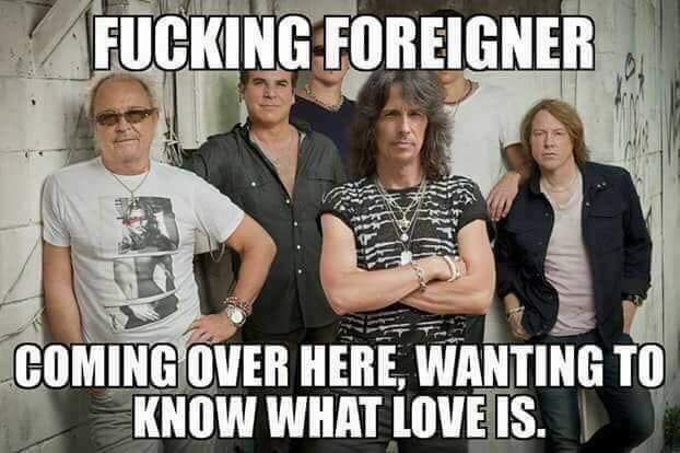 Foreigners coming over here, wanting to know what love is