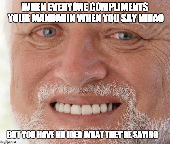 When everyone compliments your Mandarin when you say nihao.